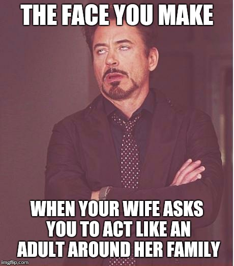 Face You Make Robert Downey Jr Meme | THE FACE YOU MAKE WHEN YOUR WIFE ASKS YOU TO ACT LIKE AN ADULT AROUND HER FAMILY | image tagged in memes,face you make robert downey jr | made w/ Imgflip meme maker