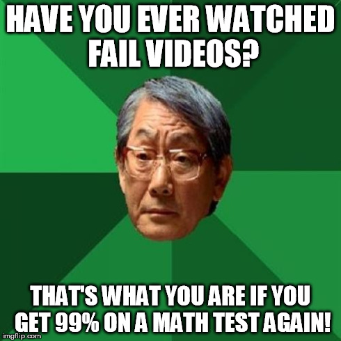 So go to your room, and study! | HAVE YOU EVER WATCHED FAIL VIDEOS? THAT'S WHAT YOU ARE IF YOU GET 99% ON A MATH TEST AGAIN! | image tagged in memes,high expectations asian father,math test,school | made w/ Imgflip meme maker