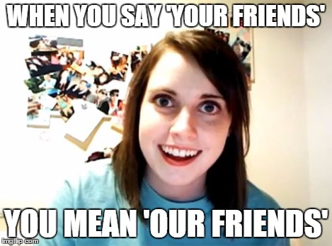 Overly Attached Girlfriend Meme | WHEN YOU SAY 'YOUR FRIENDS' YOU MEAN 'OUR FRIENDS' | image tagged in memes,overly attached girlfriend | made w/ Imgflip meme maker