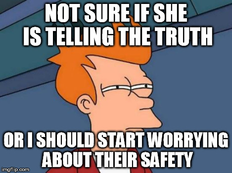 Futurama Fry Meme | NOT SURE IF SHE IS TELLING THE TRUTH OR I SHOULD START WORRYING ABOUT THEIR SAFETY | image tagged in memes,futurama fry | made w/ Imgflip meme maker