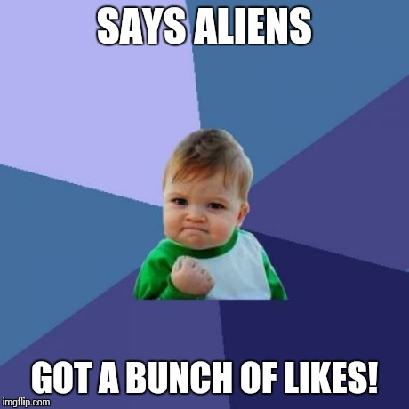 Success Kid Meme | SAYS ALIENS GOT A BUNCH OF LIKES! | image tagged in memes,success kid | made w/ Imgflip meme maker