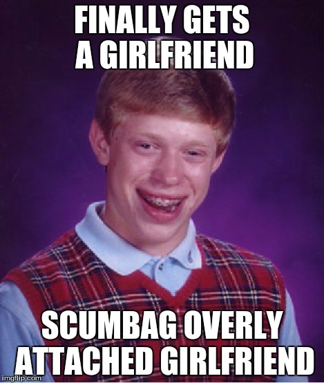 Bad Luck Brian Meme | FINALLY GETS A GIRLFRIEND SCUMBAG OVERLY ATTACHED GIRLFRIEND | image tagged in memes,bad luck brian | made w/ Imgflip meme maker