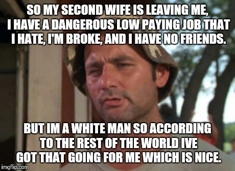 So I Got That Goin For Me Which Is Nice Meme | SO MY SECOND WIFE IS LEAVING ME, I HAVE A DANGEROUS LOW PAYING JOB THAT I HATE, I'M BROKE, AND I HAVE NO FRIENDS. BUT IM A WHITE MAN SO ACCO | image tagged in memes,so i got that goin for me which is nice,AdviceAnimals | made w/ Imgflip meme maker