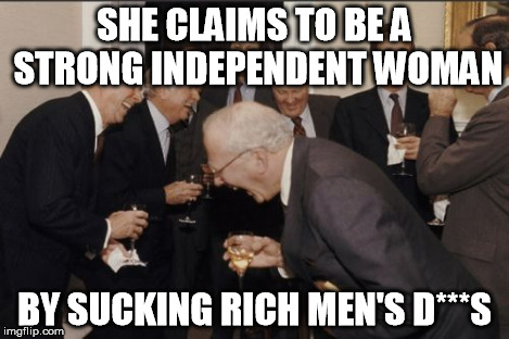 Laughing Men In Suits Meme | SHE CLAIMS TO BE A STRONG INDEPENDENT WOMAN BY SUCKING RICH MEN'S D***S | image tagged in memes,laughing men in suits | made w/ Imgflip meme maker