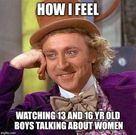 Creepy Condescending Wonka Meme | HOW I FEEL WATCHING 13 AND 16 YR OLD BOYS TALKING ABOUT WOMEN | image tagged in memes,creepy condescending wonka | made w/ Imgflip meme maker