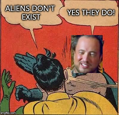 Batman Slapping Robin Meme | ALIENS DON'T EXIST YES THEY DO! | image tagged in memes,batman slapping robin,ancient aliens | made w/ Imgflip meme maker