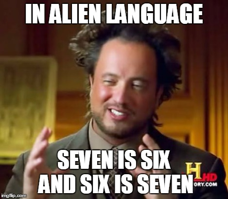 Ancient Aliens Meme | IN ALIEN LANGUAGE SEVEN IS SIX AND SIX IS SEVEN | image tagged in memes,ancient aliens | made w/ Imgflip meme maker
