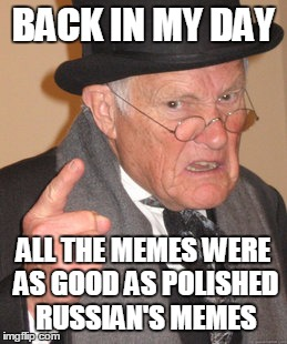 Back In My Day Meme | BACK IN MY DAY ALL THE MEMES WERE AS GOOD AS POLISHED RUSSIAN'S MEMES | image tagged in memes,back in my day | made w/ Imgflip meme maker