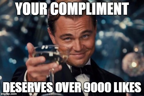 Leonardo Dicaprio Cheers Meme | YOUR COMPLIMENT DESERVES OVER 9000 LIKES | image tagged in memes,leonardo dicaprio cheers | made w/ Imgflip meme maker