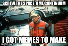 SCREW THE SPACE TIME CONTINUUM I GOT MEMES TO MAKE | made w/ Imgflip meme maker