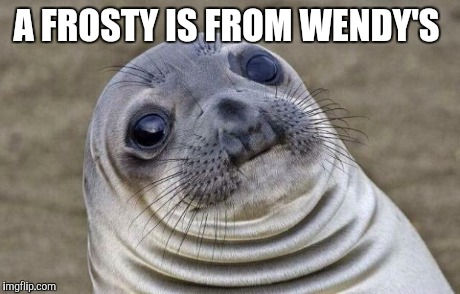 Awkward Moment Sealion Meme | A FROSTY IS FROM WENDY'S | image tagged in memes,awkward moment sealion | made w/ Imgflip meme maker