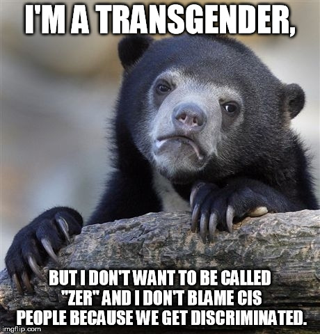 "If you're wondering, it's girl-to-boy. | I'M A TRANSGENDER, BUT I DON'T WANT TO BE CALLED ""ZER"" AND I DON'T BLAME CIS PEOPLE BECAUSE WE GET DISCRIMINATED. 