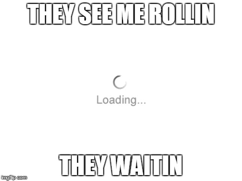 THEY SEE ME ROLLIN THEY WAITIN | image tagged in waiting,rolling,funny,memes | made w/ Imgflip meme maker