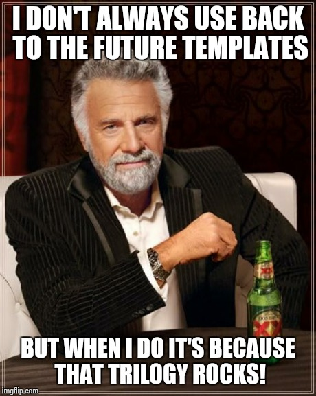 The Most Interesting Man In The World Meme | I DON'T ALWAYS USE BACK TO THE FUTURE TEMPLATES BUT WHEN I DO IT'S BECAUSE THAT TRILOGY ROCKS! | image tagged in memes,the most interesting man in the world | made w/ Imgflip meme maker