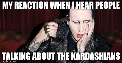 When I hear people... | MY REACTION WHEN I HEAR PEOPLE TALKING ABOUT THE KARDASHIANS | image tagged in memes,funny memes,marilyn manson | made w/ Imgflip meme maker