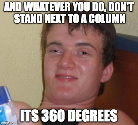10 Guy Meme | AND WHATEVER YOU DO, DON'T STAND NEXT TO A COLUMN ITS 360 DEGREES | image tagged in memes,10 guy | made w/ Imgflip meme maker