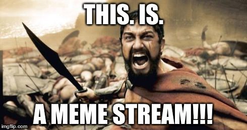 Sparta Leonidas | THIS. IS. A MEME STREAM!!! | image tagged in memes,sparta leonidas | made w/ Imgflip meme maker