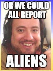 OR WE COULD ALL REPORT ALIENS | made w/ Imgflip meme maker