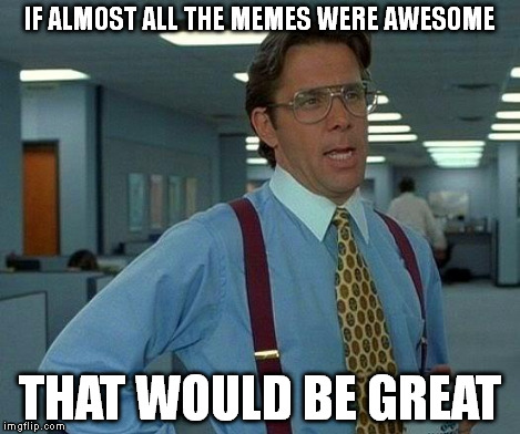 That Would Be Great Meme | IF ALMOST ALL THE MEMES WERE AWESOME THAT WOULD BE GREAT | image tagged in memes,that would be great | made w/ Imgflip meme maker