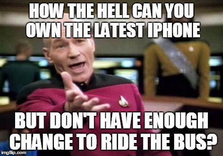 Picard Wtf Meme | HOW THE HELL CAN YOU OWN THE LATEST IPHONE BUT DON'T HAVE ENOUGH CHANGE TO RIDE THE BUS? | image tagged in memes,picard wtf | made w/ Imgflip meme maker