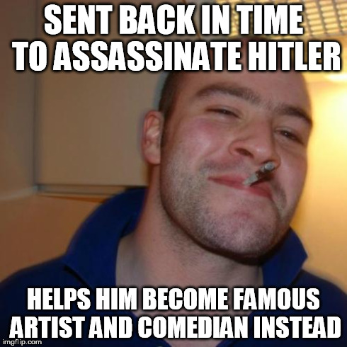 Good Guy Assassin | SENT BACK IN TIME TO ASSASSINATE HITLER HELPS HIM BECOME FAMOUS ARTIST AND COMEDIAN INSTEAD | image tagged in memes,good guy greg,adolf hitler | made w/ Imgflip meme maker
