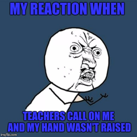 Y U No Meme | MY REACTION WHEN TEACHERS CALL ON ME AND MY HAND WASN'T RAISED | image tagged in memes,y u no | made w/ Imgflip meme maker