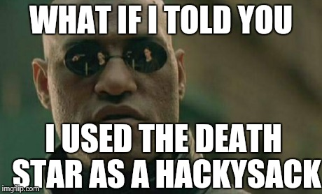 Matrix Morpheus Meme | WHAT IF I TOLD YOU I USED THE DEATH STAR AS A HACKYSACK | image tagged in memes,matrix morpheus | made w/ Imgflip meme maker