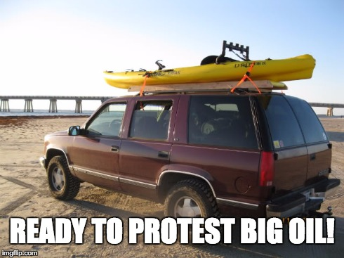 READY TO PROTEST BIG OIL! | image tagged in big oil,protest,suv,kayak | made w/ Imgflip meme maker