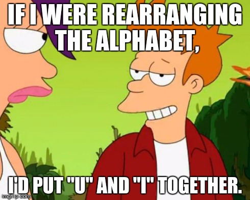"Slick Fry | IF I WERE REARRANGING THE ALPHABET, I'D PUT ""U"" AND ""I"" TOGETHER. 