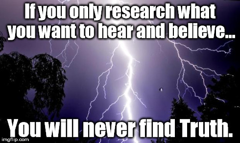 lighting bolt | If you only research what you want to hear and believe... You will never find Truth. | image tagged in lighting bolt | made w/ Imgflip meme maker