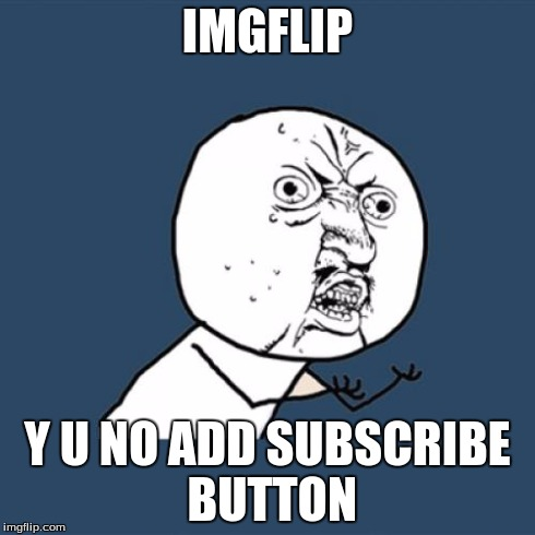Y U No Meme | IMGFLIP Y U NO ADD SUBSCRIBE BUTTON | image tagged in memes,y u no | made w/ Imgflip meme maker