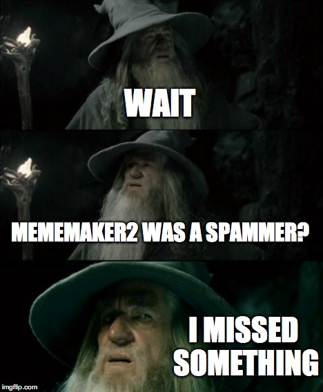 Confused Gandalf Meme | WAIT MEMEMAKER2 WAS A SPAMMER? I MISSED SOMETHING | image tagged in memes,confused gandalf | made w/ Imgflip meme maker