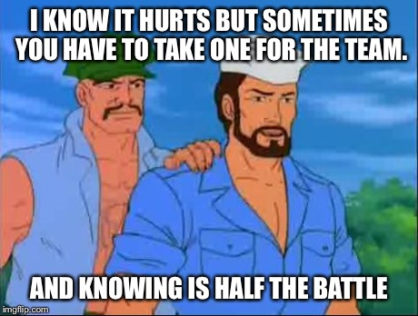 GI Joe | I KNOW IT HURTS BUT SOMETIMES YOU HAVE TO TAKE ONE FOR THE TEAM. AND KNOWING IS HALF THE BATTLE | image tagged in gi joe | made w/ Imgflip meme maker