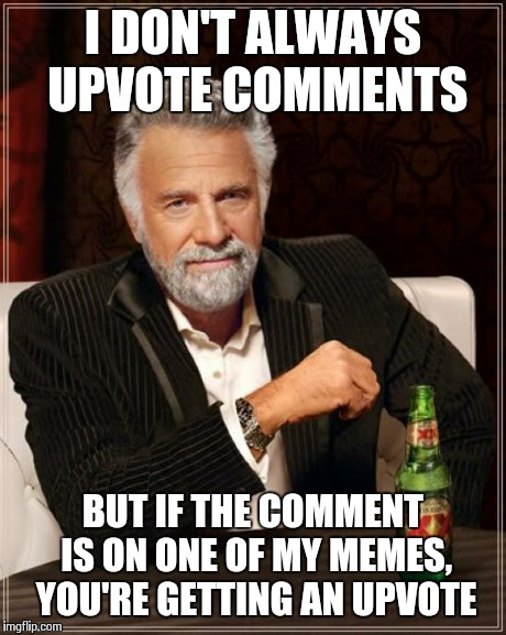 The Most Interesting Man In The World Meme | I DON'T ALWAYS UPVOTE COMMENTS BUT IF THE COMMENT IS ON ONE OF MY MEMES, YOU'RE GETTING AN UPVOTE | image tagged in memes,the most interesting man in the world | made w/ Imgflip meme maker
