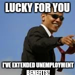 LUCKY FOR YOU I'VE EXTENDED UNEMPLOYMENT BENEFITS! | made w/ Imgflip meme maker