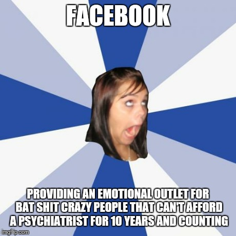 Thank you Mr. Zuckerberg. | FACEBOOK PROVIDING AN EMOTIONAL OUTLET FOR BAT SHIT CRAZY PEOPLE THAT CAN'T AFFORD A PSYCHIATRIST FOR 10 YEARS AND COUNTING | image tagged in memes,annoying facebook girl | made w/ Imgflip meme maker