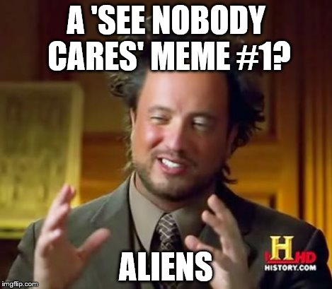 Ancient Aliens Meme | A 'SEE NOBODY CARES' MEME #1? ALIENS | image tagged in memes,ancient aliens | made w/ Imgflip meme maker