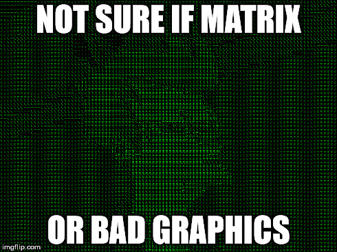 NOT SURE IF MATRIX OR BAD GRAPHICS | made w/ Imgflip meme maker