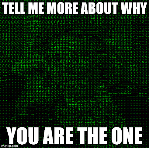 TELL ME MORE ABOUT WHY YOU ARE THE ONE | made w/ Imgflip meme maker