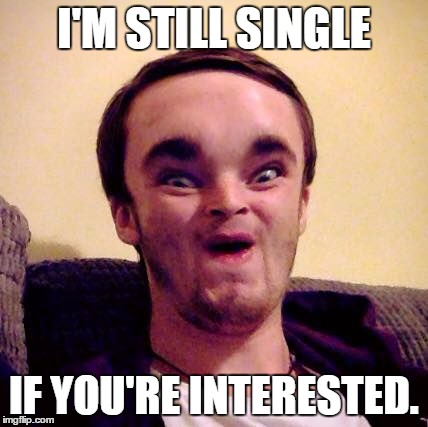 I'M STILL SINGLE IF YOU'RE INTERESTED. | image tagged in alien shapeshifter dan | made w/ Imgflip meme maker