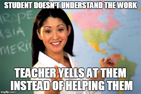 Unhelpful High School Teacher | STUDENT DOESN'T UNDERSTAND THE WORK TEACHER YELLS AT THEM INSTEAD OF HELPING THEM | image tagged in memes,unhelpful high school teacher | made w/ Imgflip meme maker