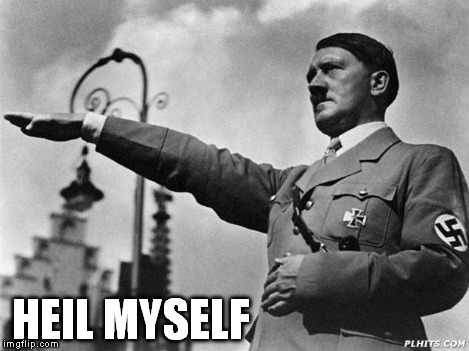 Heil Hitler | HEIL MYSELF | image tagged in heil hitler | made w/ Imgflip meme maker