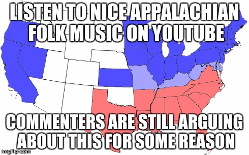 America, I am dissapoint | LISTEN TO NICE APPALACHIAN FOLK MUSIC ON YOUTUBE COMMENTERS ARE STILL ARGUING ABOUT THIS FOR SOME REASON | image tagged in civil war,why,what's the point,the truth,i give up,america is doomed | made w/ Imgflip meme maker