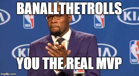 BANALLTHETROLLS YOU THE REAL MVP | image tagged in memes,you the real mvp | made w/ Imgflip meme maker