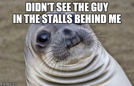 Awkward Moment Sealion Meme | DIDN'T SEE THE GUY IN THE STALLS BEHIND ME | image tagged in memes,awkward moment sealion | made w/ Imgflip meme maker