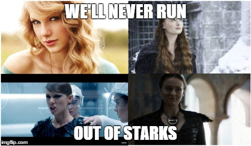 Game of Thrones IRL  | WE'LL NEVER RUN OUT OF STARKS | image tagged in game of thrones,taylor swift,pop culture,fandom,mashup,sass | made w/ Imgflip meme maker