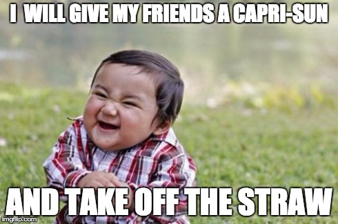 This Is an Actual Thing I Do | I  WILL GIVE MY FRIENDS A CAPRI-SUN AND TAKE OFF THE STRAW | image tagged in memes,evil toddler | made w/ Imgflip meme maker