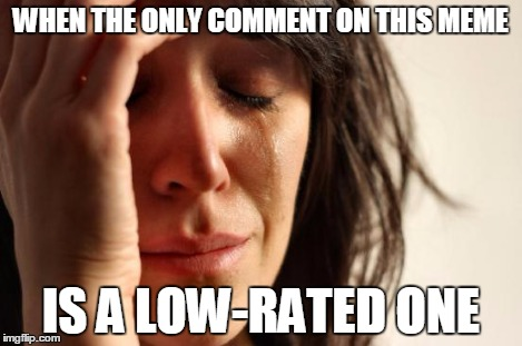 First World Problems Meme | WHEN THE ONLY COMMENT ON THIS MEME IS A LOW-RATED ONE | image tagged in memes,first world problems | made w/ Imgflip meme maker