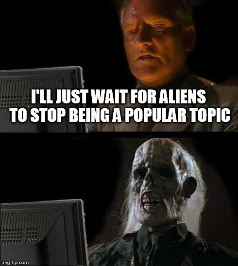 Ill Just Wait Here Meme | I'LL JUST WAIT FOR ALIENS TO STOP BEING A POPULAR TOPIC | image tagged in memes,ill just wait here,aliens,funny | made w/ Imgflip meme maker