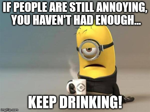minion coffee | IF PEOPLE ARE STILL ANNOYING, YOU HAVEN'T HAD ENOUGH... KEEP DRINKING! | image tagged in minion coffee | made w/ Imgflip meme maker